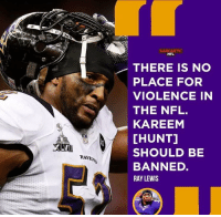RT @NFLMemes4You: Bruh https://t.co/mnG1avm5ZF: NFL  THERE IS NO  PLACE FOR  VIOLENCE IN  THE NFL.  KAREEM  [HUNT]  SHOULD BE  BANNED.  RAY LEWIS  RAVEN RT @NFLMemes4You: Bruh https://t.co/mnG1avm5ZF
