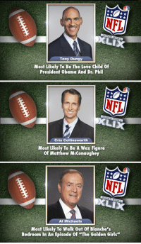 """<p><a href=""""http://www.nbcsports.com/football/nfl/jimmy-fallons-nbc-sports-broadcast-superlatives"""" target=""""_blank"""">Jimmy handed out some Tonight Show Superlatives to these NFL Analysts!</a></p>: NFL  Tony Dungy  Most Likely To Be The Love child of  President Obama And Dr. Phil   Cris Collinsworth  Most Likely To Be A Wax Figure  Of Matthew MeConaughey   NFL  XLIX  Al Michaels  Most Likely To Walk Out Of Blanche's  Bedroom In An Episode Of """"The Golden Girls"""" <p><a href=""""http://www.nbcsports.com/football/nfl/jimmy-fallons-nbc-sports-broadcast-superlatives"""" target=""""_blank"""">Jimmy handed out some Tonight Show Superlatives to these NFL Analysts!</a></p>"""