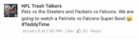 Just saying I called this last week 😉 I'm not a Packers fan I just knew the Cowboys were overrated and going to be one and done.  #TeddyTime #TheHitman22: NFL Trash Talkers  Pats vs the Steelers and Packers vs Falcons. We are  going to watch a Patriots vs Falcons Super Bowl  #Teddy Time  January 8 at 7:42 PM Like 20 Reply Just saying I called this last week 😉 I'm not a Packers fan I just knew the Cowboys were overrated and going to be one and done.  #TeddyTime #TheHitman22