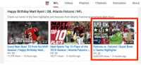 Patriots Vs Falcons: NFL Videos Playlists Channels Discussion  About  Happy Birthday Matt Ryan! I QB, Atlanta Falcons l NFL  Check out some of the best highlights and features from Atlanta Falcons qu  Matt Evan  SUPER BOWL  AJAN  POSTGAME  HIGHLIGHTS  EVERY MATT RYANTD  INFLU 2016 SEASON  4:10  PLA15  21:04  3:16  Every Matt Ryan TD from his MVP Matt Ryan's Top 10 Plays of the  Patriots vs. Falcons l Super Bowl  Season I Happy Birthday Matt  2016 Season I Atlanta Falcons  l... LI Game Highlights  NFL  Ma  NFL  NFL  17,709 views 10 hours ago  34,311 views 3 months ago  5,652,478 views 3 months ago