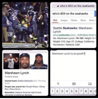 Bandwagoner girls trying to watch the Super Bowl! Credit: trippydezz: NFLMEMEZ  More images  Marshawn Lynch  Football player  Current team: Seattle Seahawks (a24 Running  back  People also search for: Russell Wilson, Sidney  Rice, Percy Harvin,  Education: Oakland Technical High School,  University of California, Berkeley  who's #24 on the seahawks  who's #24 on the seahawks  Web Images  Videos  News  More  Seattle Seahawks: Marshawn  Lynch  www.seahawks.com/.../538c6b2a-04e3-4  Go. Marshawn Lynch. RB #24. Height: 5-1  Weight: 215: Age: 27: College: California:  Hometown: Oakland, Calif.  Marshawn Lynch is so good!!!  1 2 3 4 5 6 7 8 9  0 Bandwagoner girls trying to watch the Super Bowl! Credit: trippydezz