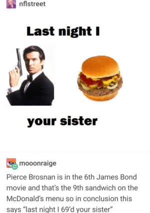 """Ironic that they quote Gods disciples when hes flearly abandoned us: nflstreet  Last night I  mooonraige  Pierce Brosnan is in the 6th James Bond  movie and that's the 9th sandwich on the  McDonald's menu so in conclusion this  says """"last night 1 69'd your sister"""" Ironic that they quote Gods disciples when hes flearly abandoned us"""