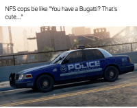 """Be Like, Cars, and Cute: NFS cops be like """"You have a Bugatti? That's  cute  POLICE If you know, you know... Car Throttle Gaming"""