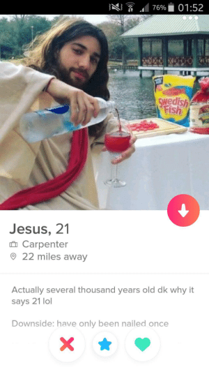 This was the only profile that I felt obliged to screenshot: ng  .. 76%. 01:52  1  Swedish  Jesus, 21  n Carpenter  22 miles away  Actually several thousand years old dk why it  says 21 lol  Downside: have only been nailed once This was the only profile that I felt obliged to screenshot