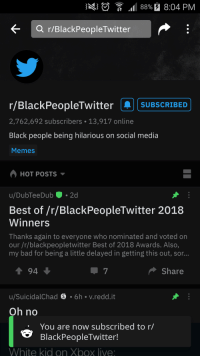 R Blackpeopletwitter: ng  t ,1 88% 8:04 PM  r/BlackPeopleTwitter  r/BlackPeopleTwitterSUBSCRIBED  2,762,692 subscribers 13,917 online  Black people being hilarious on social media  Memes  HOT POSTS ▼  u/DubTeeDub.2d  Best of /r/BlackPeopleTwitter 2018  Winners  Thanks again to everyone who nominated and voted orn  our /r/blackpeopletwitter Best of 2018 Awards. Also,  my bad for being a little delayed in getting this out, sor...  1 94  Share  u/SuicidalChad θ。6h-v. reddit  Oh no  You are now subscribed to r/  BlackPeopleTwitter!  White kid on Xbox live