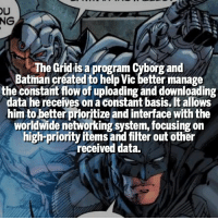 Batman, Memes, and Focus: NG  The Grid is a program Cyborg and  Batman created to help Vic better manage  the constant flow of uploading and downloading  data he receives on a constant basis. It allows  him to better prioritize and interface withthe  worldwide networking system, focusing on  high-priority items and filter out other  received data. Favorite Justice Leaguer? | Follow @marvelousfacts |