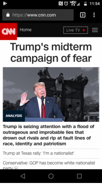 cnn.com: NG11:54  a https://www.cnn.com  CNN Home  Live TV .  Trump's midterm  campaign of fear  ANALYSIS  Trump is seizing attention with a flood of  outrageous and improbable lies that  drown out rivals and rip at fault lines of  race, identity and patriotismm  Trump at Texas rally: T'm a nationalist'  Conservative: GOP has become white nationalist