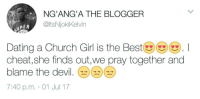 Blackpeopletwitter, Church, and Dating: NG'ANG'A THE BLOGGER  @ltsNjokiKelvin  UPER  D RY  Dating a Church Girl is the Bestツ()(). I  cheat, she finds out,we pray together and  blame the devil  7:40 p.m. 01 Jul 17 <p>The devil made me dirty (via /r/BlackPeopleTwitter)</p>