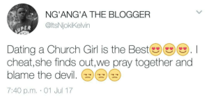 Church, Dating, and Devil: NG'ANG'A THE BLOGGER  @ltsNjokiKelvin  UPER  D RY  Dating a Church Girl is the Bestツ()(). I  cheat, she finds out,we pray together and  blame the devil  7:40 p.m. 01 Jul 17 The devil made me dirty