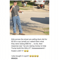 "Kool Aid, Memes, and Money: NGE  Kids across the street are selling Kool-Aid for  $2.50 a cup (small) so I asked them what  they were raising $$$ for. no lie, their  response was ""we are raising money to help  Trump build the WALL!!!"" Aaaaaaaaaaand I  freakin LOST IT  I also bought 2 cups!!"