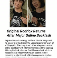 Charlie, Emo, and Facebook: NGE  Original Rodrick Returns  After Major Online Backlash  Rejoice Diary of a Wimpy Kid fans! Charlie Wright will  no longer play Rodrick in the upcoming movie 'Diary of  a Wimpy Kid: The Long Haul. After a large amount of  online backlash with internet memes and the hashtag  #NotmyRodrick, director David Bowers let it slip in a  facebook live stream that Devon Bostick will be  returning to playthe roll of the teenage emo brother.  root of th Why