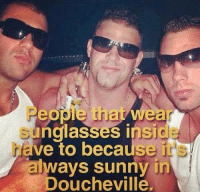 Always Sunny: nglasses insi  ave to because it  always sunny in  Doucheville.