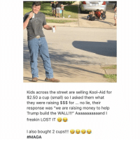"Kool Aid, Memes, and Money: NGLE  Kids across the street are selling Kool-Aid for  $2.50 a cup (small) so I asked them what  they were raising $$$ for no lie, their  response was ""we are raising money to help  Trump build the WALL!!!"" Aaaaaaaaaaand I  freakin LOST IT  I also bought 2 cups!!  😂 MAGA"