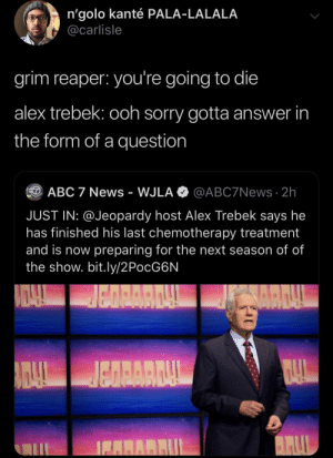 blacktwittercomedy:  Black Twitter Comedy: n'golo kanté PALA-LALALA  @carlisle  grim reaper: you're going to die  alex trebek: ooh sorry gotta answer in  the form of a question  @ABC7News 2h  ABC 7 News - WJLA  JUST IN: @Jeopardy host Alex Trebek says he  has finished his last chemotherapy treatment  and is now preparing for the next season of of  the show. bit.ly/2PocG6N  BARRUL blacktwittercomedy:  Black Twitter Comedy