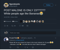 Music, Post Malone, and White People: Ngonidzashe  @Ngonijay95  Follow  POST MALONE IS ONLY 23??????  White people age like Bananas  10:23 PM - 8 Dec 2018  54 Retweets 305 Likes  Tweet your reply  It's just Tinie@DejaVu_Apparel_ 7h  Replying to @Ngonijay95  Please tell me you meant he's been in the music industry for 23 years  ...Because i cant W. He looks like he's had 4 failed marriages  5 We really live in a Banana Republic