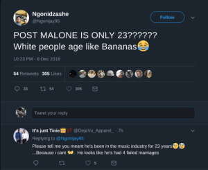 We really live in a Banana Republic by ChavXO MORE MEMES: Ngonidzashe  @Ngonijay95  Follow  POST MALONE IS ONLY 23??????  White people age like Bananas  10:23 PM - 8 Dec 2018  54 Retweets 305 Likes  Tweet your reply  It's just Tinie@DejaVu_Apparel_ 7h  Replying to @Ngonijay95  Please tell me you meant he's been in the music industry for 23 years  ...Because i cant W. He looks like he's had 4 failed marriages  5 We really live in a Banana Republic by ChavXO MORE MEMES