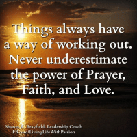 Memes, Working Out, and Prayer: ngs always have  a way of working out.  Never underestimate  the power of Prayer  aith, and Love.  Sharon  rayfield, Leadership Coach  iving Life WithPassion. Things always have a way of working out. Never underestimate the power of prayer, faith, and love. -Unknown  <3 Sharon K. Brayfield, Professional Life Coach & Mentor