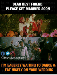 Best Friend, Memes, and Soon...: ngsters  DEAR BEST FRIEND,  PLEASE GET MARRIED SOON  @beinguoungsters  I'M EAGERLY WAITING TO DANCE &  EAT NICELY ON YOUR WEDDING
