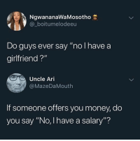 "Hmm.. thoughts?: NgwananaWaMosotho  @_boitumelodeeu  Do guys ever say ""no I have a  girlfriend ?""  Uncle Ari  @MazeDaMouth  If someone offers you money, do  you say ""No, I have a salary""? Hmm.. thoughts?"