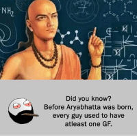 Be Like, Meme, and Memes: NH  Did you know?  Before Aryabhatta was born,  every guy used to have  atleast one GF. Twitter: BLB247 Snapchat : BELIKEBRO.COM belikebro sarcasm meme Follow @be.like.bro