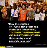 """Memes, Lowes, and 🤖: NHEURLIVES  ATE  LOWE  HAT  """"May the election  of Trump bring forth the  FIERCEST SMARTEST  TOUGHEST GENERATION  OF ASS-KICKING WOMEN  this country could  possibly imagine  Credit: Jeffery Wright  OCCUPY DEMOCRATS Hear, Hear!  Image by Occupy Democrats, LIKE our page for more!"""