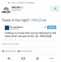 Hockey, National Hockey League (NHL), and St Louis: NHL on NBC retweeted  NBCSN  NBCSAN  Tweet of the night? #NHLDraft  St. Louis Blues  Following  @StLouisBlues  Holding out hope that Connor McDavid is still  there when we pick at No. 56. #NHLDraft  6/26/15, 6:13 PM  57  RETWEETS 63  FAVORITES McDavid to St. Louis ?