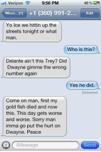"""National Hockey League (NHL), Sorry, and Streets: .nHL Verizon ?  9:56 PM  48%)  Mess.. 1) +1 (360) 991-2..Edit  Yo lce we hittin up the  streets tonight or what  man  Who is this?  Delante ain't this Trey? Did  Dwayne gimme the wrong  number again  Yes he did.  Delivered  Come on man, first my  gold fish died and now  this. This day gets worse  and worse. Sorry man  imma go put the hurt on  Dwayne. Peace  oiMessage  Send <p><a class=""""tumblr_blog"""" href=""""http://entertainmyinnocence.tumblr.com/post/71835431961/matty2freshh-watch-out-dwayne-plottin"""" target=""""_blank"""">entertainmyinnocence</a>:</p> <blockquote> <p><a class=""""tumblr_blog"""" href=""""http://matty2freshh.tumblr.com/post/71522248689/watch-out-dwayne"""" target=""""_blank"""">matty2freshh</a>:</p> <blockquote> <p>watch out Dwayne</p> </blockquote> <p>Plottin</p> </blockquote>"""