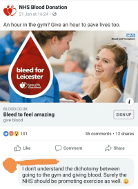 Giving Blood: NHS Blood Donation  21 Jan at 16:24-  An hour in the gym? Give an hour to save lives too.  NHS  Blood and Transplant  bleed for  Leicester  Save a life  Give blood  BLOOD.CO.UK  Bleed to feel amazing  give blood  SIGN UP  101  36 comments 12 shares  Like  Comment  Share  I don't understand the dichotomy between  going to the gym and giving blood. Surely the  NHS should be promoting exercise as well.