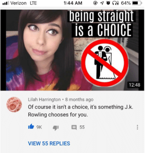 Since all the other dead memes are coming back: ni 64%  ll Verizon LTE  1:44 AM  being straight  is a CHOICE  12:48  Lilah Harrington • 8 months ago  Of course it isn't a choice, it's something J.k.  Rowling chooses for you.  9K  55  VIEW 55 REPLIES Since all the other dead memes are coming back