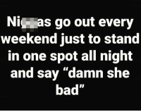 """Bad, Weekend, and One: Ni as go out every  weekend just to stand  in one spot all night  and say """"damn she  bad"""" 🤣 https://t.co/rntqiJbnkX"""