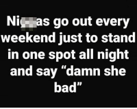 """Bad, Hood, and Weekend: Ni as go out every  weekend just to stand  in one spot all night  and say """"damn she  bad"""" Who does this?!😂👇"""