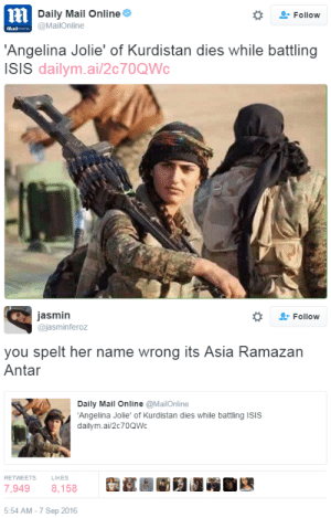 Fucking, Isis, and Jesus: ni  Daily Mail Online  @MailOnline  -Follow  Hlailonin  'Angelina Jolie' of Kurdistan dies while battling  ISIS dailym.ai/2c70QWc   jasmin  @jasminferoz  -Follow  you spelt her name wrong its Asia Ramazan  Antar  Daily Mail Online @MailOnline  Angelina Jolie' of Kurdistan dies while battling ISIS  dailym.ai/2c70QWc  RETWEETS  LIKES  7,9498,158  5:54 AM-7 Sep 2016 ephitania:  dukeofellington:  canecadet:  thetrippytrip:    Even in death you cannot respect a woman enough to use her name. How disgusting.    Jesus fucking Christ. She was a real life WARRIOR and the only thing these people value is her physical aesthetic. You have got to be fucking kidding me.  I cannot fucking believe this, she was a 19-year-old Kurdish woman with a name. NINETEEN-fucking-years-old and she led an all-female battalion against known ISIS groups in Syria, and they comment on her appearance before her rank, her age and don't even use her fucking name? RIP Asia Ramazan Antar, you will be remembered.  So disrespectful.   RIP Asia Ramazan Antar, you will be remembered.