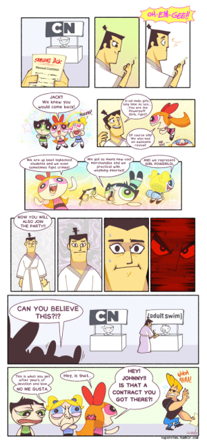 vaporotem:  Not that I have anything against CN and all the amazing shows they brought us over the years!….Only the terrible way they manage their schedule, causing shows to get canceled and revival that one shit cartoon… I remember how long ago (IN A DISTANT LAND) we were all talking about a maybe-planed Samurai Jack movie. To me, this is even better~ : NI  SAMURAT JAck  Revival Contract  JACK!!  We knew you  would come back!  O-oh! Hello girls,  long time no see..  ...You are the  Powerpuff  Girls, right?  AUzzAH  Of course silly!  We also had  an awesome  revival  AND.  now!  We are up beat highschool  students and we even  sometimes fight crimes!  We got so many new cool  merchandise and we  practical with  anything internet!  AND we represent  GIRL POWERILOL  NOW YOU WIL  ALSO JOIN  THE PARTY!!  CAN YOU BELIEVE  THIS?!?  adult swim]  HEY!  JOHNNYl  IS THAT A  CONTRACT YOU  GOT THERE?  Hey, is that..  This is what you get  after years of  devotion and love  MAMA!  NO ME GUSTA  vaporotem.tumbir.com vaporotem:  Not that I have anything against CN and all the amazing shows they brought us over the years!….Only the terrible way they manage their schedule, causing shows to get canceled and revival that one shit cartoon… I remember how long ago (IN A DISTANT LAND) we were all talking about a maybe-planed Samurai Jack movie. To me, this is even better~