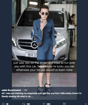 Millie Bobby Brown – The Face Of Homophobia Image - 4: NI4 S  just saw you on the street and tried to run over  you with this car, fagget-you're lucky you ran  otherwise your fat ass would've been mine  caleb @calebbielskii 11h  wtf i was just checking my snapchats and i got this one from millie bobby brown i'm  literally shaking idk what to do....  26  133 Millie Bobby Brown – The Face Of Homophobia Image - 4