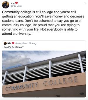 There shouldnt be a stigma by commonvanilla MORE MEMES: Nia  @nia_vibez  Community college is still college and you're still  getting an education. You'll save money and decrease  student loans. Don't be ashamed to say you go to a  community college. Be proud that you are trying to  something with your life. Not everybody is able to  attend a university.  @nia_vibez 18 Aug  Nia  Sco Pa Tu Manaa?  COMMUNITY COLLEGE There shouldnt be a stigma by commonvanilla MORE MEMES