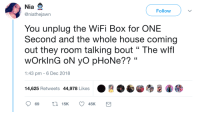 "Phone, Yo, and House: Nia  @niathejawn  Follow  You unplug the WiFi Box for ONE  Second and the whole house coming  out they room talking bout "" The wlf  wOrkinG oN yo pHoNe?? ""  1:43 pm -6 Dec 2018  14,625 Retweets 44,978 Likes Wheres tech support?"