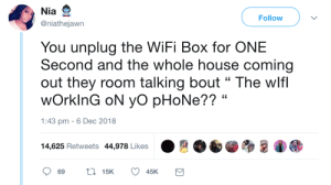 "Dank, Memes, and Phone: Nia  @niathejawn  Follow  You unplug the WiFi Box for ONE  Second and the whole house coming  out they room talking bout "" The wlf  wOrkinG oN yo pHoNe?? ""  1:43 pm -6 Dec 2018  14,625 Retweets 44,978 Likes Wheres tech support? by commonvanilla MORE MEMES"