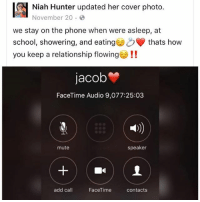 Bitch, Facetime, and Memes: Niah Hunter updated her cover photo.  November 20  we stay on the phone when were asleep, at  school, showering, and eating thats how  you keep a relationship flowing!!  jacob  FaceTime Audio 9,077:25:03  41)  mute  speaker  add call  FaceTime  contacts i'm trynna find out where this bitch get her phone battery😂😂