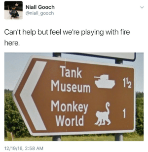 feniczoroark:  wigmund: d0cpr0fess0r:  We need to stop doing this  Coming in 2017: Tank Monkeys vs Nuclear Spiders   @randomnightlord These signs are in the UK Do with that what you will  Jesus: Niall Gooch  @niall_gooch  Can't help but feel we're playing with fire  here  Tank  Museum  112  Monkeyt  World  12/19/16, 2:58 AM feniczoroark:  wigmund: d0cpr0fess0r:  We need to stop doing this  Coming in 2017: Tank Monkeys vs Nuclear Spiders   @randomnightlord These signs are in the UK Do with that what you will  Jesus