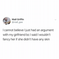 Fancy, Relatable, and Girlfriend: Niall Griffin  @niall gee  l cannot believe l just had an argument  with my girlfriend bc l said l wouldn't  fancy her if she didn't have any skin take notes, fellas