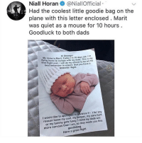 this is so cute i am crying: Niall Horan @NiallOfficial  Had the coolest little goodie bag on the  plane with this letter enclosed. Marit  was quiet as a mouse for 10 hours  Goodluck to both dads  Hi Stranger  y name is Marit. Today I'm 18 days old. m  fl  me to europe with my dads. This is my  irst flight everwill do my utmost to be on my  best behaviour to ensure that you have a  peaceful flight.  I would like to apologize in advance if I for any  reason loose my cool, my temper, my ears hurt  tummy gets fussy. I think my dads are  or my  more nervous than I am, so they made  goodiebag  Have a great flight. this is so cute i am crying