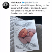Memes, Best, and Cool: Niall Horan@NiallOfficial  Had the coolest little goodie bag on the  plane with this letter enclosed . Marit  was quiet as a mouse for 10 hours  Goodluck to both dads  Hi Stranger  y name is Marit. Today I'm 18 days old. Im  fl  ying h  ome to europe with my dads. This is my  tirst flight ever. I will do my utmost to be on my  best behaviour to ensure that you have a  peaceful flight.  would like to apologize in advance if - I for any  n loose my cool, my temper, my ears hurt  e you this  reaso  gets fussy. I think my dads are  or my  more nervous than I am, so they mad  goodiebag.  Have a great flight. If u aren't following @kalesalad then what r u even doing on insta