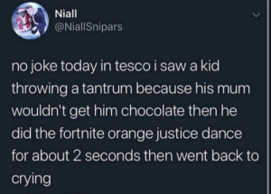 Crying, Saw, and Chocolate: Niall  @NiallSnipars  no joke today in tesco i saw a kid  throwing a tantrum because his mum  wouldn't get him chocolate then he  did the fortnite orange justice dance  for about 2 seconds then went back to  crying me irl