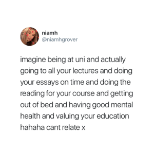 Imagine 😅: niamh  @niamhgrover  imagine being at uni and actualy  going to all your lectures and doing  your essays on time and doing the  reading for your course and getting  out of bed and having good mental  health and valuing your education  hahaha cant relate x Imagine 😅