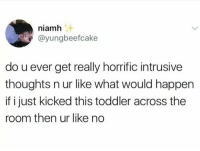 Blackpeopletwitter, Via, and What: niamh  @yungbeefcake  do u ever get really horrific intrusive  thoughts n ur like what would happen  if i just kicked this toddler across the  room then ur like no <p>Kicking toddlers (via /r/BlackPeopleTwitter)</p>