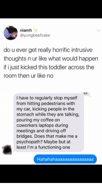 Daily Intrusive Thoughts: niamh  @yungbeefcake  do u ever get really horrific intrusive  thoughts n ur like what would happen  if i just kicked this toddler across the  room then ur like no  НА  I have to regularly stop myself  from hitting pedestrians with  my car, kicking people in the  stomach while they are talking,  pouring my coffee orn  coworkers laptops during  meetings and driving off  bridges. Does that make me a  psychopath? Maybe but at  least I'm a functioning one  Hahahahaaaaaaaaaaaaaaaa Daily Intrusive Thoughts