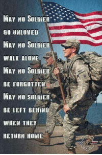 solider: NIAY NO SOLDiE  GO UNLOVED  MAY NO SOLDIER  WALK ALONE  MAY NO SOLDIER  BE FORGOTTEN  MAY NO SOLDIER  BE LEFT BEHIND  WHEN THEY  RETURN HOME!  MP