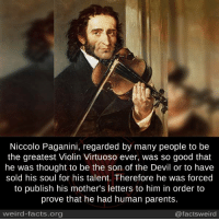 Memes, Weird, and Devil: Niccolo Paganini, regarded by many people to be  the greatest Violin Virtuoso ever, was so good that  he was thought to be the son of the Devil or to have  sold his soul for his talent. Therefore he was forced  to publish his mother's letters to him in order to  prove that he had human parents  weird-facts.org  @facts weird