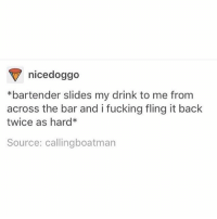 Fucking, Memes, and Wild: nice doggo  *bartender slides my drink to me from  across the bar and i fucking fling it back  twice as hard*  Source: callingboatman wild am i right
