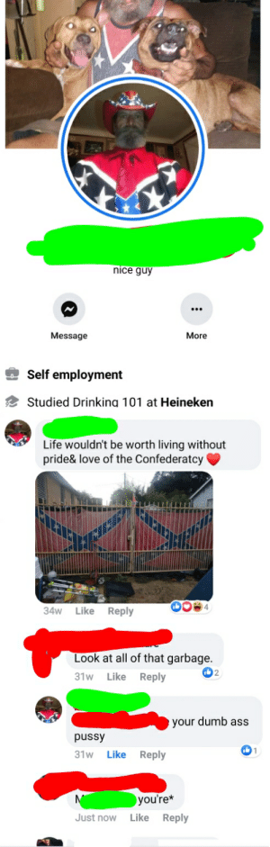 Confederate fanboy.: nice guy  More  Message  Self employment  Studied Drinking 101 at Heineken  Life wouldn't be worth living without  pride& love of the Confederatcy  Like  34w  Reply  Look at all of that garbage.  Reply  31w  Like  eyour dumb ass  pussy  31w  Like  Reply  you're*  Like Reply  Just now Confederate fanboy.